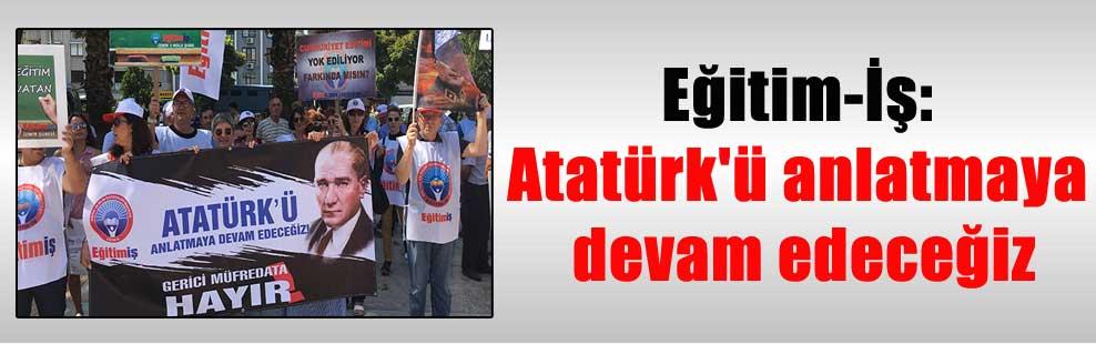 Eğitim-İş: Atatürk'ü anlatmaya devam edeceğiz