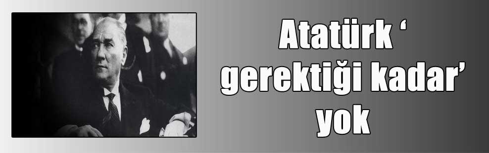 Atatürk 'gerektiği kadar' yok