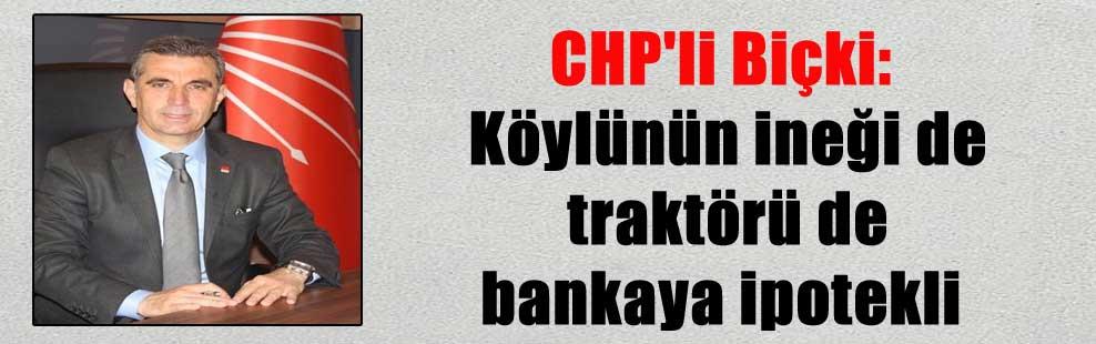 CHP'li Biçki: Köylünün ineği de traktörü de bankaya ipotekli