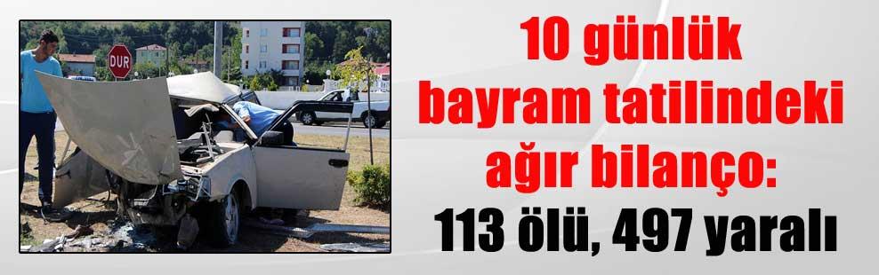 10 günlük bayram tatilindeki ağır bilanço: 113 ölü, 497 yaralı