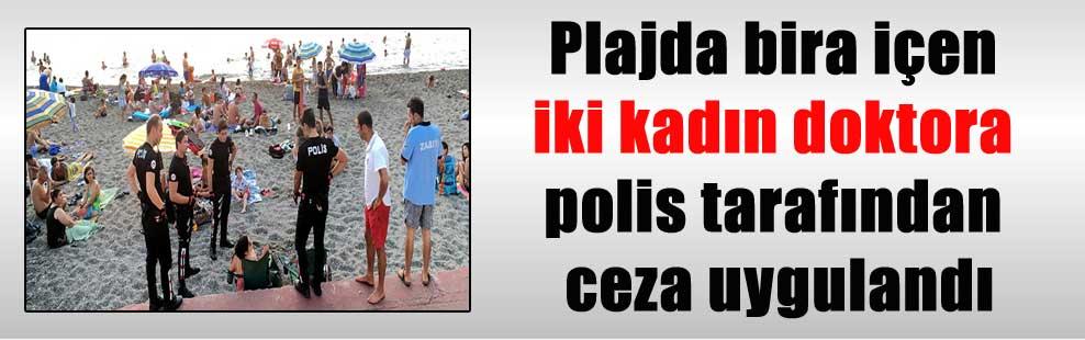 Plajda bira içen iki kadın doktora polis tarafından ceza uygulandı