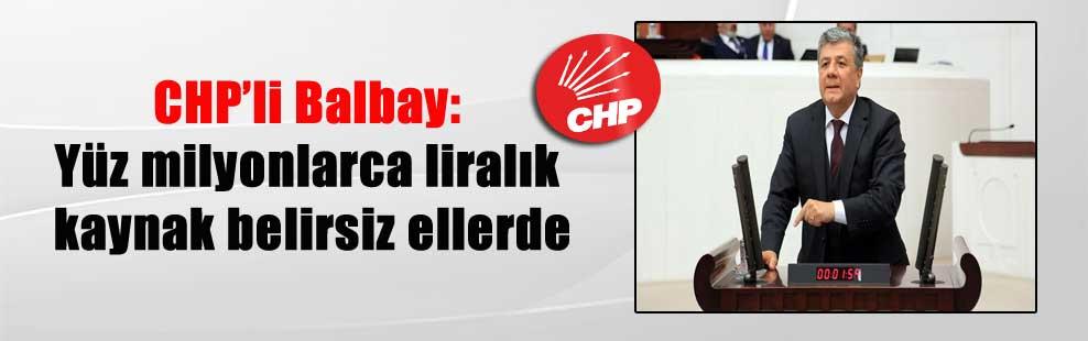 CHP'li Balbay: Yüz milyonlarca liralık kaynak belirsiz ellerde