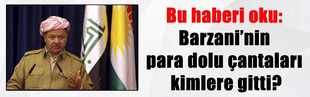 Bu haberi oku: Barzani'nin para dolu çantaları kimlere gitti?