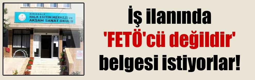 İş ilanında 'FETÖ'cü değildir' belgesi istiyorlar!