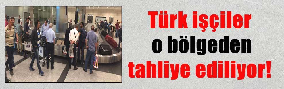 Türk işçiler o bölgeden tahliye ediliyor!