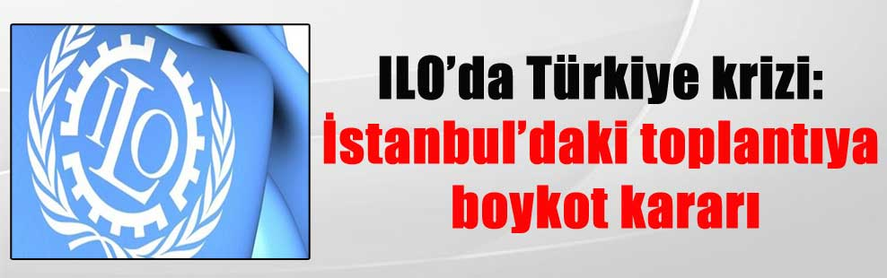 ILO'da Türkiye krizi: İstanbul'daki toplantıya boykot kararı