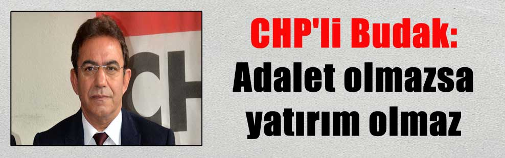 CHP'li Budak: Adalet olmazsa yatırım olmaz