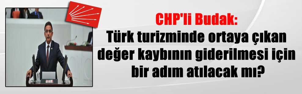 CHP'li Budak: Türk turizminde ortaya çıkan değer kaybının giderilmesi için bir adım atılacak mı?