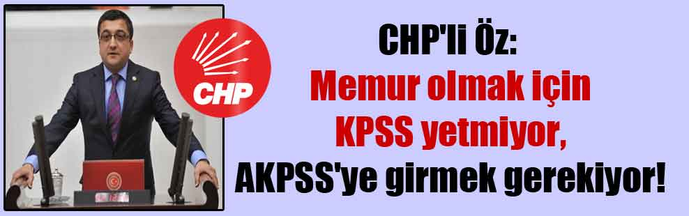 CHP'li Öz: Memur olmak için KPSS yetmiyor, AKPSS'ye girmek gerekiyor!