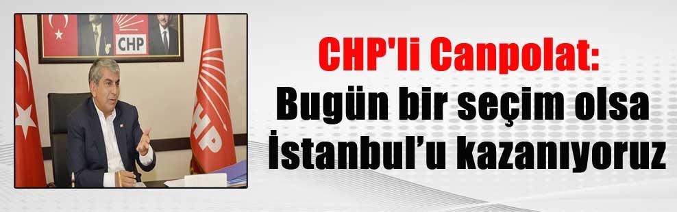 CHP'li Canpolat: Bugün bir seçim olsa İstanbul'u kazanıyoruz