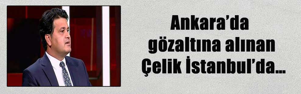 Ankara'da gözaltına alınan Çelik İstanbul'da…