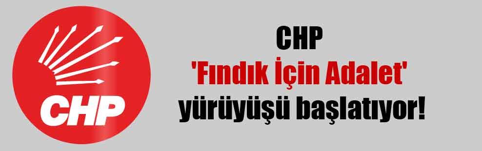 CHP 'Fındık İçin Adalet' yürüyüşü başlatıyor!
