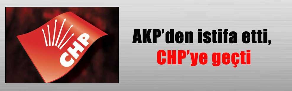 AKP'den istifa etti, CHP'ye geçti