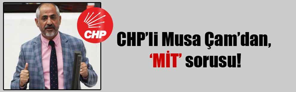 CHP'li Musa Çam'dan, 'MİT' sorusu!