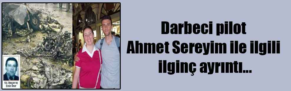Darbeci pilot Ahmet Sereyim ile ilgili ilginç ayrıntı…