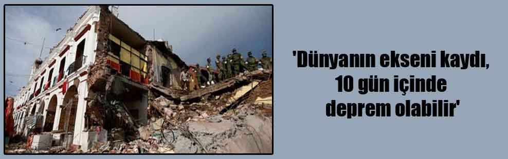 'Dünyanın ekseni kaydı, 10 gün içinde deprem olabilir'