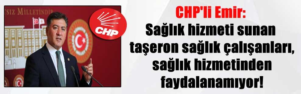 CHP'li Emir: Sağlık hizmeti sunan taşeron sağlık çalışanları, sağlık hizmetinden faydalanamıyor!