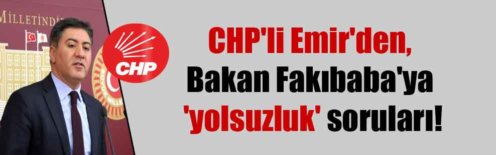 CHP'li Emir'den, Bakan Fakıbaba'ya 'yolsuzluk' soruları!