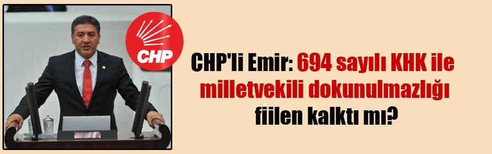 CHP'li Emir: 694 sayılı KHK ile milletvekili dokunulmazlığı fiilen kalktı mı?