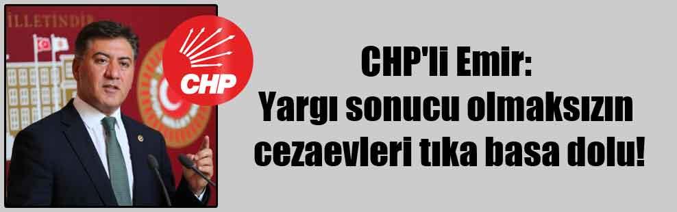 CHP'li Emir: Yargı sonucu olmaksızın cezaevleri tıka basa dolu!