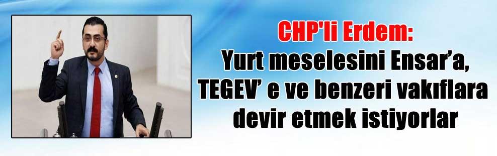 CHP'li Erdem: Yurt meselesini Ensar'a, TEGEV' e ve benzeri vakıflara devir etmek istiyorlar