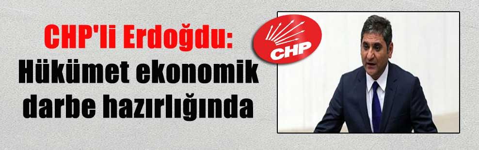 CHP'li Erdoğdu: Hükümet ekonomik darbe hazırlığında