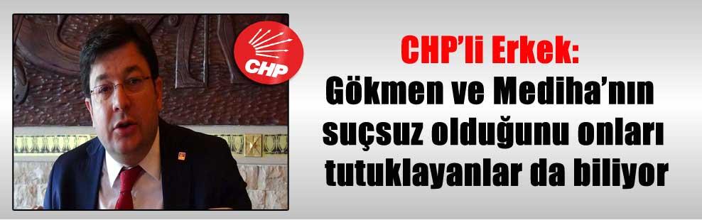 CHP'li Erkek: Gökmen ve Mediha'nın suçsuz olduğunu onları tutuklayanlar da biliyor