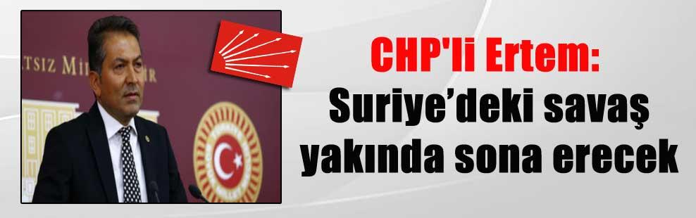 CHP'li Ertem: Suriye'deki savaş yakında sona erecek