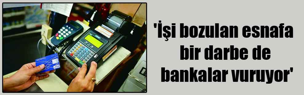 'İşi bozulan esnafa bir darbe de bankalar vuruyor'