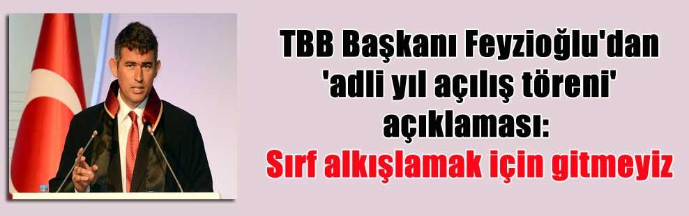 TBB Başkanı Feyzioğlu'dan 'adli yıl açılış töreni' açıklaması: Sırf alkışlamak için gitmeyiz