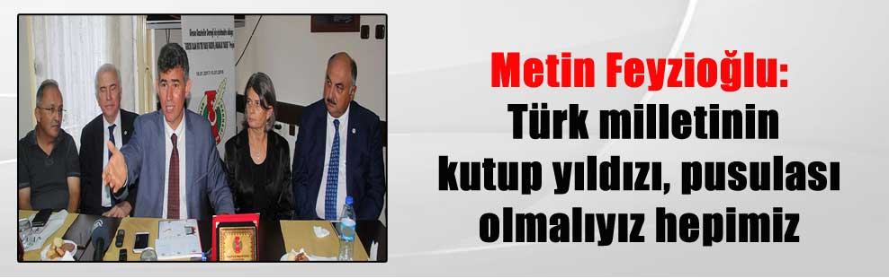 Metin Feyzioğlu: Türk milletinin kutup yıldızı, pusulası olmalıyız hepimiz