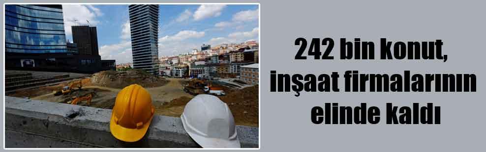 242 bin konut, inşaat firmalarının elinde kaldı