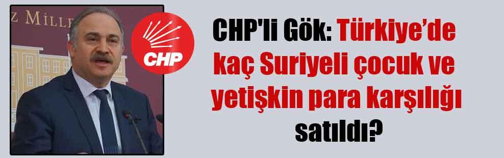 CHP'li Gök: Türkiye'de kaç Suriyeli çocuk ve yetişkin para karşılığı satıldı?