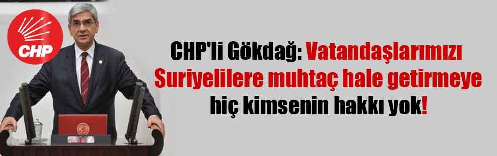 CHP'li Gökdağ: Vatandaşlarımızı Suriyelilere muhtaç hale getirmeye hiç kimsenin hakkı yok!