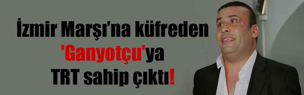 İzmir Marşı'na küfreden 'Ganyotçu'ya TRT sahip çıktı!