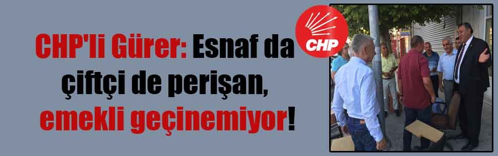 CHP'li Gürer: Esnaf da çiftçi de perişan, emekli geçinemiyor!