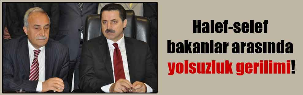 Halef-selef bakanlar arasında yolsuzluk gerilimi!