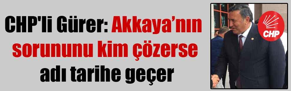 CHP'li Gürer: Akkaya'nın sorununu kim çözerse adı tarihe geçer