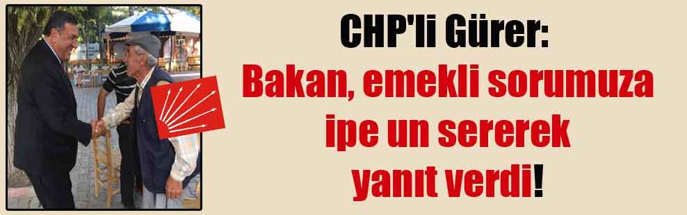 CHP'li Gürer: Bakan, emekli sorumuza ipe un sererek yanıt verdi!