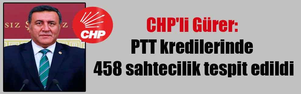 CHP'li Gürer: PTT kredilerinde 458 sahtecilik tespit edildi