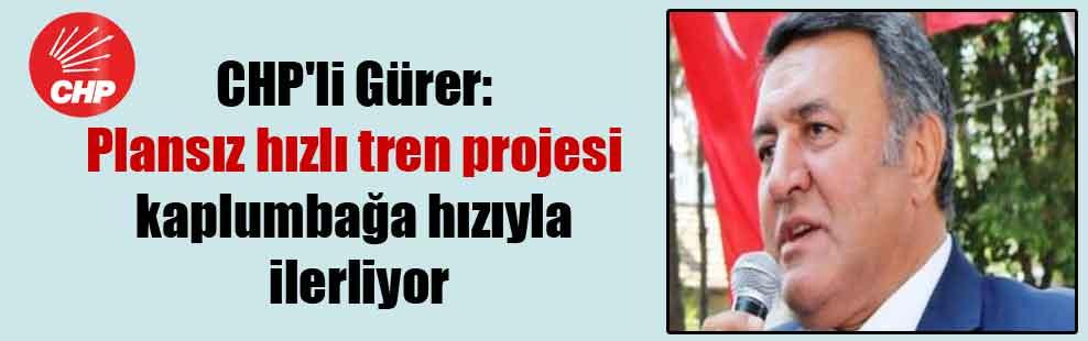CHP'li Gürer: Plansız hızlı tren projesi kaplumbağa hızıyla ilerliyor