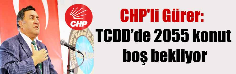 CHP'li Gürer: TCDD'de 2055 konut boş bekliyor
