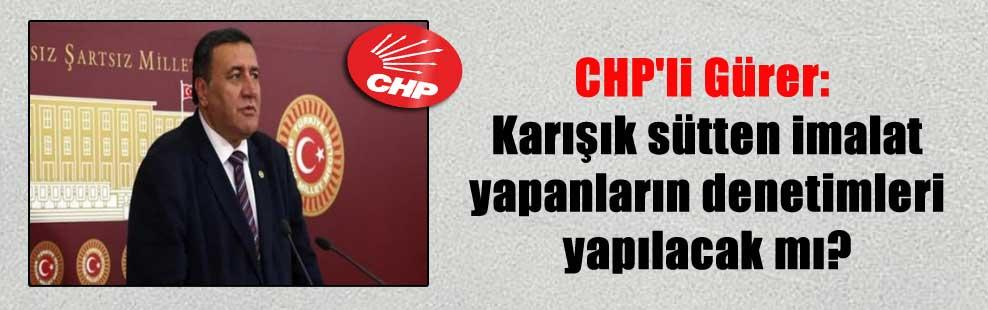 CHP'li Gürer: Karışık sütten imalat yapanların denetimleri yapılacak mı?