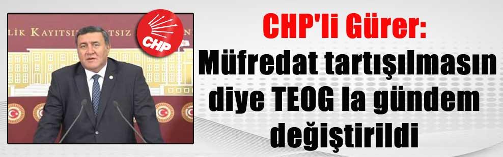 CHP'li Gürer: Müfredat tartışılmasın diye TEOG la gündem değiştirildi