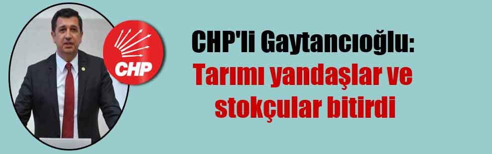 CHP'li Gaytancıoğlu: Tarımı yandaşlar ve stokçular bitirdi