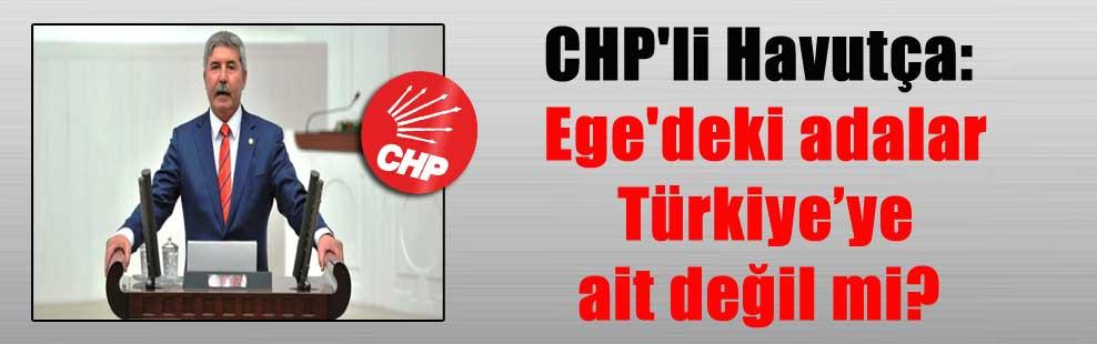 CHP'li Havutça: Ege'deki adalar Türkiye'ye ait değil mi?