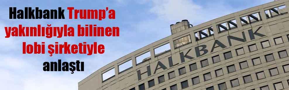 Halkbank Trump'a yakınlığıyla bilinen lobi şirketiyle anlaştı