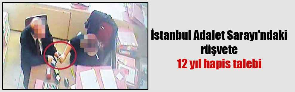 İstanbul Adalet Sarayı'ndaki rüşvete 12 yıl hapis talebi