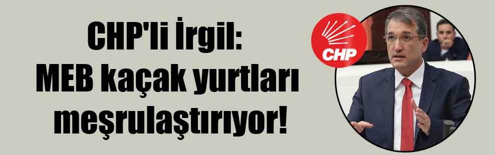 CHP'li İrgil: MEB kaçak yurtları meşrulaştırıyor!