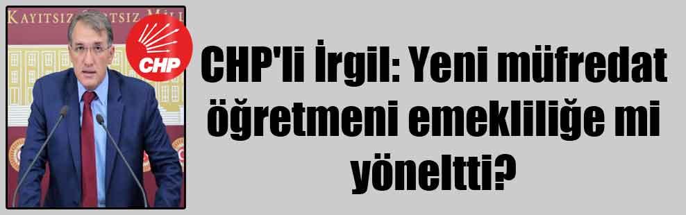 CHP'li İrgil: Yeni müfredat öğretmeni emekliliğe mi yöneltti?